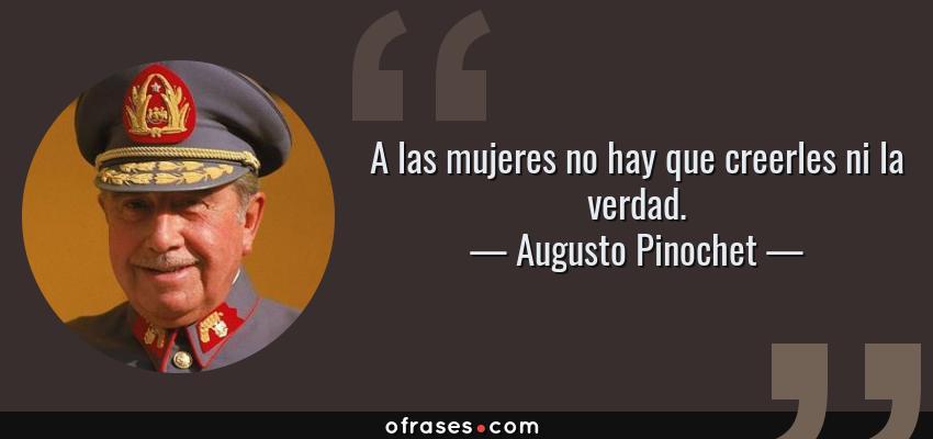 Frases de Augusto Pinochet - A las mujeres no hay que creerles ni la verdad.
