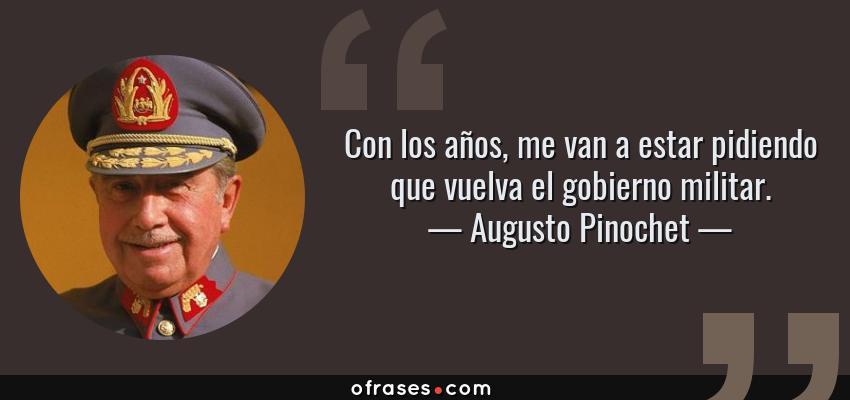 Frases de Augusto Pinochet - Con los años, me van a estar pidiendo que vuelva el gobierno militar.