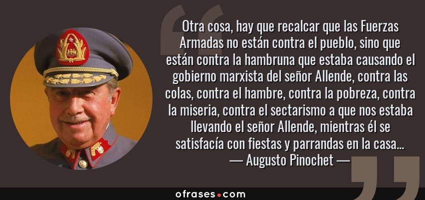 Frases de Augusto Pinochet - Otra cosa, hay que recalcar que las Fuerzas Armadas no están contra el pueblo, sino que están contra la hambruna que estaba causando el gobierno marxista del señor Allende, contra las colas, contra el hambre, contra la pobreza, contra la miseria, contra el sectarismo a que nos estaba llevando el señor Allende, mientras él se satisfacía con fiestas y parrandas en la casa...
