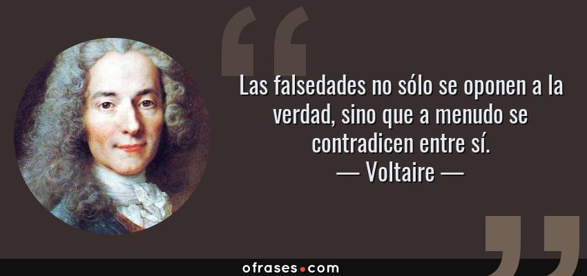 Frases de Voltaire - Las falsedades no sólo se oponen a la verdad, sino que a menudo se contradicen entre sí.