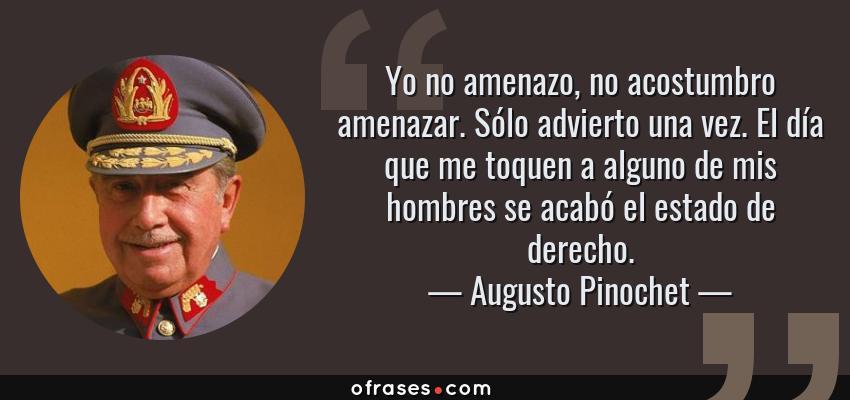 Frases de Augusto Pinochet - Yo no amenazo, no acostumbro amenazar. Sólo advierto una vez. El día que me toquen a alguno de mis hombres se acabó el estado de derecho.