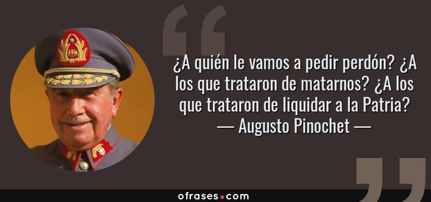 Frases de Augusto Pinochet - ¿A quién le vamos a pedir perdón? ¿A los que trataron de matarnos? ¿A los que trataron de liquidar a la Patria?