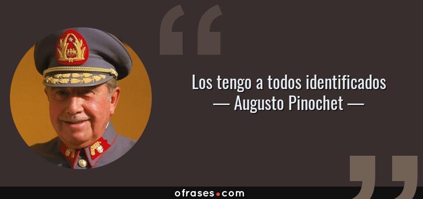 Frases de Augusto Pinochet - Los tengo a todos identificados