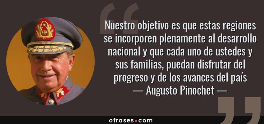 Frases de Augusto Pinochet - Nuestro objetivo es que estas regiones se incorporen plenamente al desarrollo nacional y que cada uno de ustedes y sus familias, puedan disfrutar del progreso y de los avances del país
