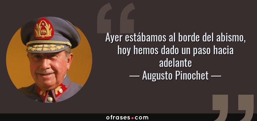 Frases de Augusto Pinochet - Ayer estábamos al borde del abismo, hoy hemos dado un paso hacia adelante