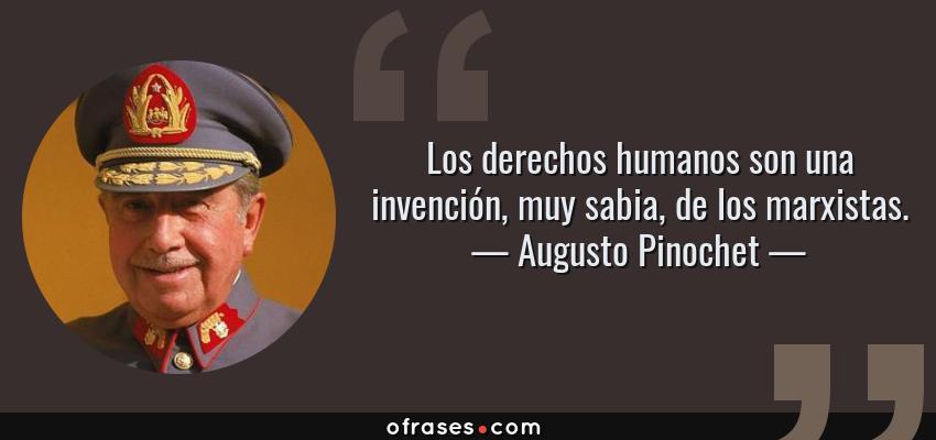Frases de Augusto Pinochet - Los derechos humanos son una invención, muy sabia, de los marxistas.