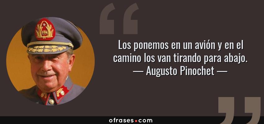 Frases de Augusto Pinochet - Los ponemos en un avión y en el camino los van tirando para abajo.