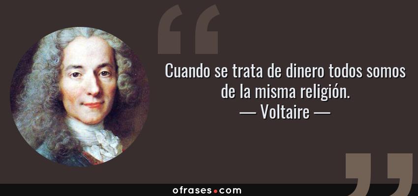 Frases de Voltaire - Cuando se trata de dinero todos somos de la misma religión.
