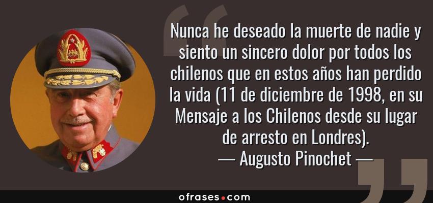 Frases de Augusto Pinochet - Nunca he deseado la muerte de nadie y siento un sincero dolor por todos los chilenos que en estos años han perdido la vida (11 de diciembre de 1998, en su Mensaje a los Chilenos desde su lugar de arresto en Londres).