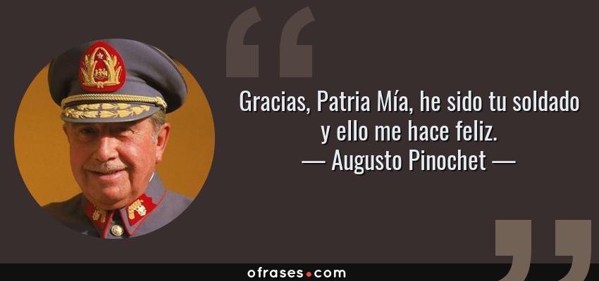 Frases de Augusto Pinochet - Gracias, Patria Mía, he sido tu soldado y ello me hace feliz.
