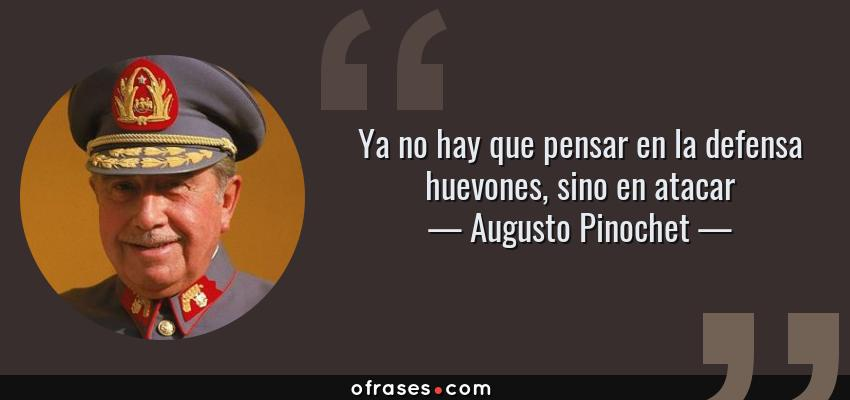 Frases de Augusto Pinochet - Ya no hay que pensar en la defensa huevones, sino en atacar