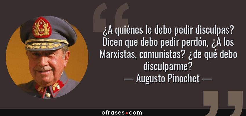 Frases de Augusto Pinochet - ¿A quiénes le debo pedir disculpas? Dicen que debo pedir perdón, ¿A los Marxistas, comunistas? ¿de qué debo disculparme?