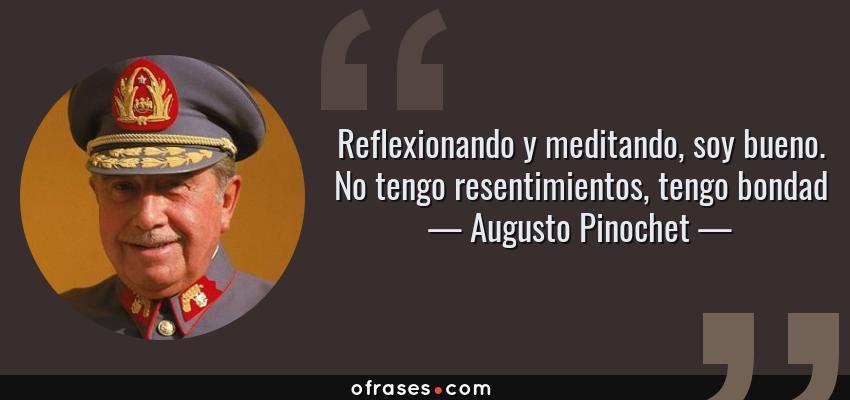 Frases de Augusto Pinochet - Reflexionando y meditando, soy bueno. No tengo resentimientos, tengo bondad