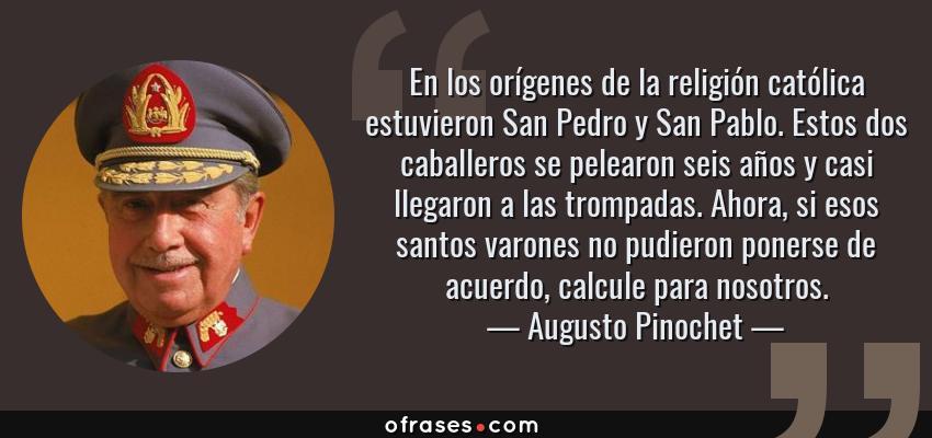 Frases de Augusto Pinochet - En los orígenes de la religión católica estuvieron San Pedro y San Pablo. Estos dos caballeros se pelearon seis años y casi llegaron a las trompadas. Ahora, si esos santos varones no pudieron ponerse de acuerdo, calcule para nosotros.
