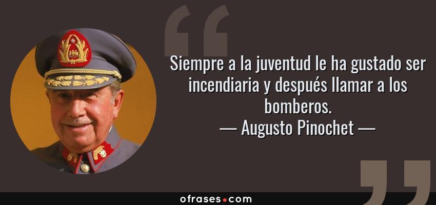 Frases de Augusto Pinochet - Siempre a la juventud le ha gustado ser incendiaria y después llamar a los bomberos.