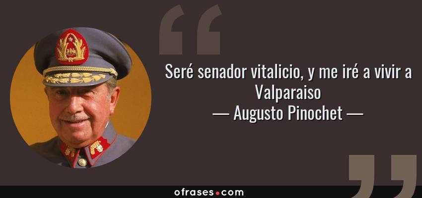 Frases de Augusto Pinochet - Seré senador vitalicio, y me iré a vivir a Valparaiso