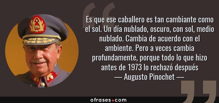 Frases de Augusto Pinochet - Es que ese caballero es tan cambiante como el sol. Un día nublado, oscuro, con sol, medio nublado. Cambia de acuerdo con el ambiente. Pero a veces cambia profundamente, porque todo lo que hizo antes de 1973 lo rechazó después