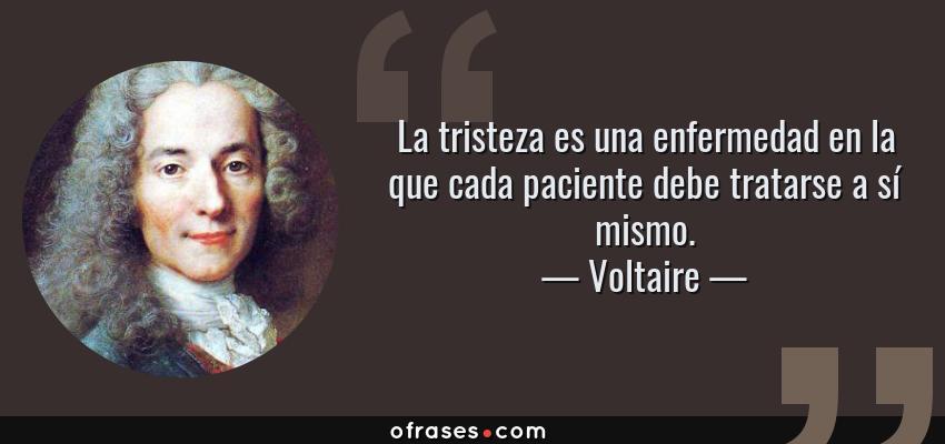 Frases de Voltaire - La tristeza es una enfermedad en la que cada paciente debe tratarse a sí mismo.