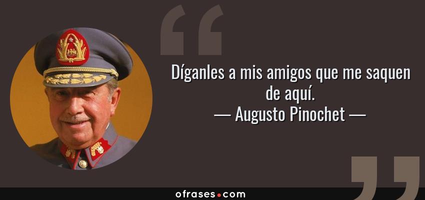 Frases de Augusto Pinochet - Díganles a mis amigos que me saquen de aquí.