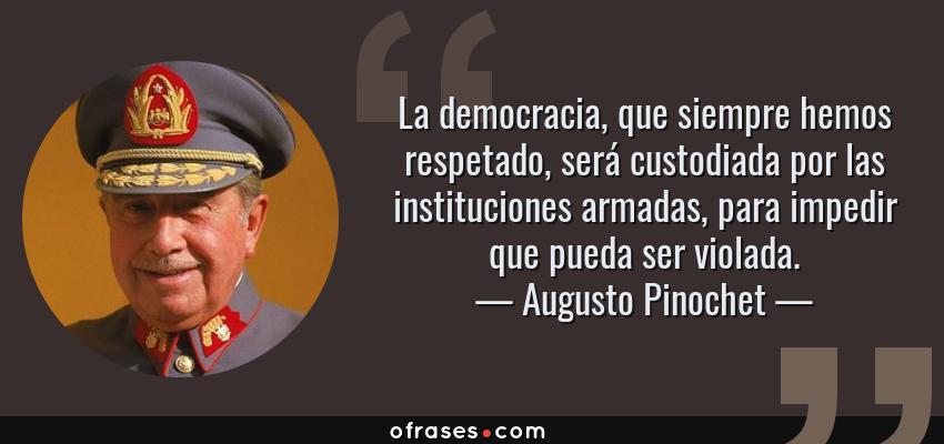 Frases de Augusto Pinochet - La democracia, que siempre hemos respetado, será custodiada por las instituciones armadas, para impedir que pueda ser violada.