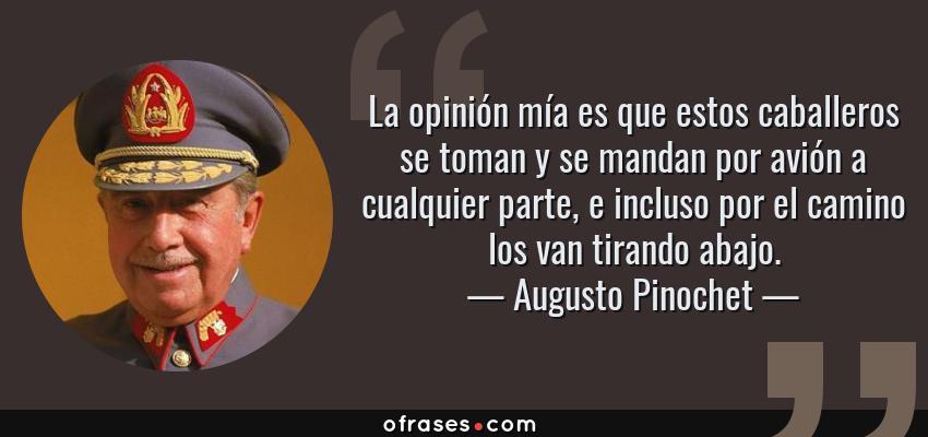 Frases de Augusto Pinochet - La opinión mía es que estos caballeros se toman y se mandan por avión a cualquier parte, e incluso por el camino los van tirando abajo.