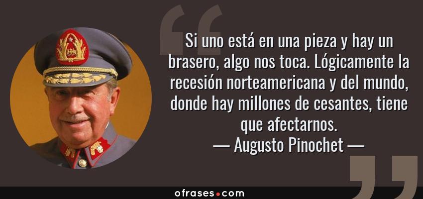 Frases de Augusto Pinochet - Si uno está en una pieza y hay un brasero, algo nos toca. Lógicamente la recesión norteamericana y del mundo, donde hay millones de cesantes, tiene que afectarnos.