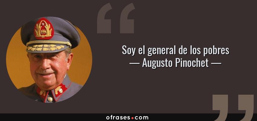 Frases de Augusto Pinochet - Soy el general de los pobres