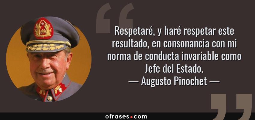 Frases de Augusto Pinochet - Respetaré, y haré respetar este resultado, en consonancia con mi norma de conducta invariable como Jefe del Estado.