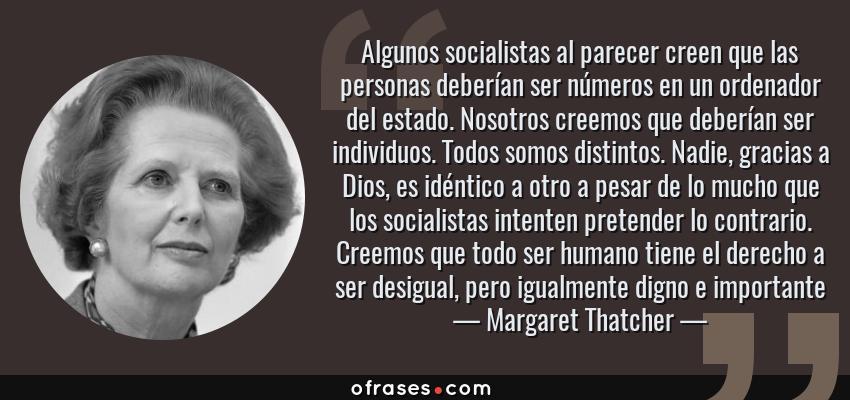 Frases de Margaret Thatcher - Algunos socialistas al parecer creen que las personas deberían ser números en un ordenador del estado. Nosotros creemos que deberían ser individuos. Todos somos distintos. Nadie, gracias a Dios, es idéntico a otro a pesar de lo mucho que los socialistas intenten pretender lo contrario. Creemos que todo ser humano tiene el derecho a ser desigual, pero igualmente digno e importante