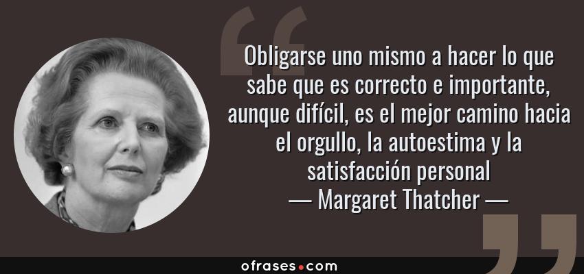 Frases de Margaret Thatcher - Obligarse uno mismo a hacer lo que sabe que es correcto e importante, aunque difícil, es el mejor camino hacia el orgullo, la autoestima y la satisfacción personal