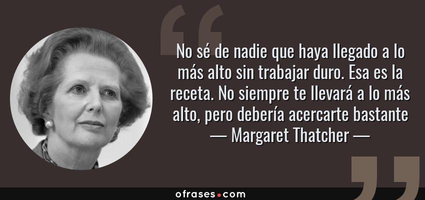Frases de Margaret Thatcher - No sé de nadie que haya llegado a lo más alto sin trabajar duro. Esa es la receta. No siempre te llevará a lo más alto, pero debería acercarte bastante