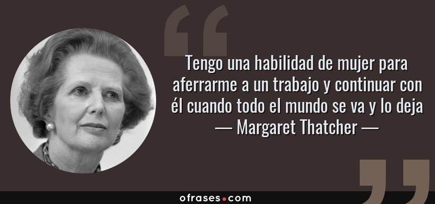 Frases de Margaret Thatcher - Tengo una habilidad de mujer para aferrarme a un trabajo y continuar con él cuando todo el mundo se va y lo deja