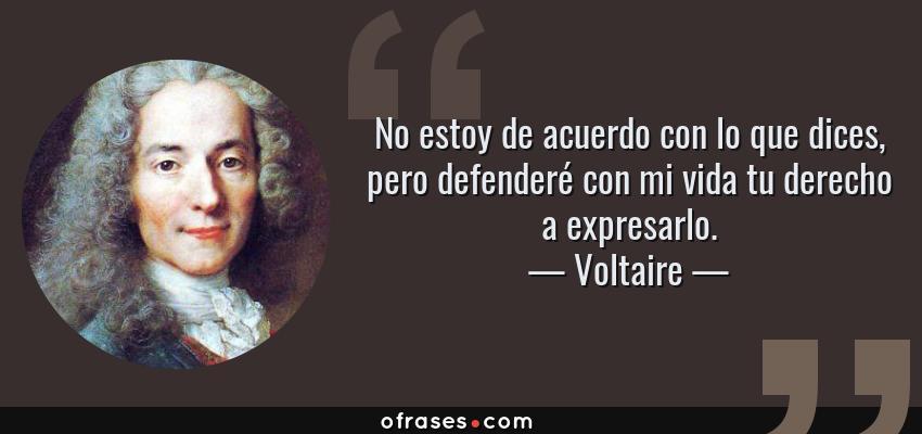 Frases de Voltaire - No estoy de acuerdo con lo que dices, pero defenderé con mi vida tu derecho a expresarlo.