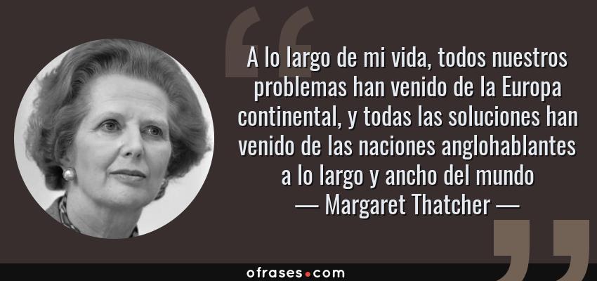 Frases de Margaret Thatcher - A lo largo de mi vida, todos nuestros problemas han venido de la Europa continental, y todas las soluciones han venido de las naciones anglohablantes a lo largo y ancho del mundo