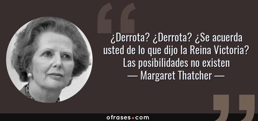 Frases de Margaret Thatcher - ¿Derrota? ¿Derrota? ¿Se acuerda usted de lo que dijo la Reina Victoria? Las posibilidades no existen