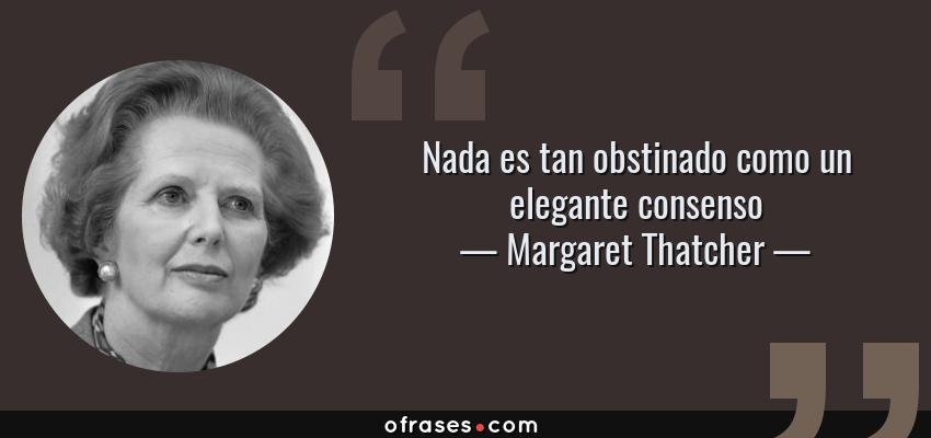 Frases de Margaret Thatcher - Nada es tan obstinado como un elegante consenso