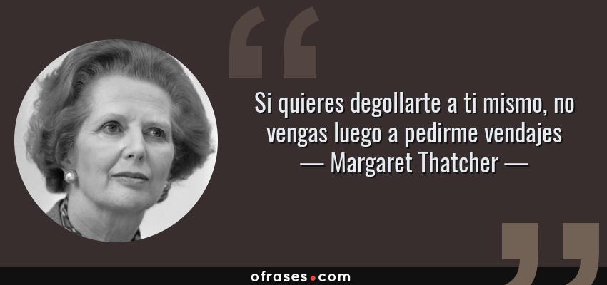 Frases de Margaret Thatcher - Si quieres degollarte a ti mismo, no vengas luego a pedirme vendajes