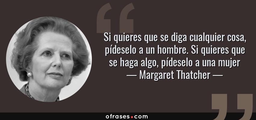 Frases de Margaret Thatcher - Si quieres que se diga cualquier cosa, pídeselo a un hombre. Si quieres que se haga algo, pídeselo a una mujer