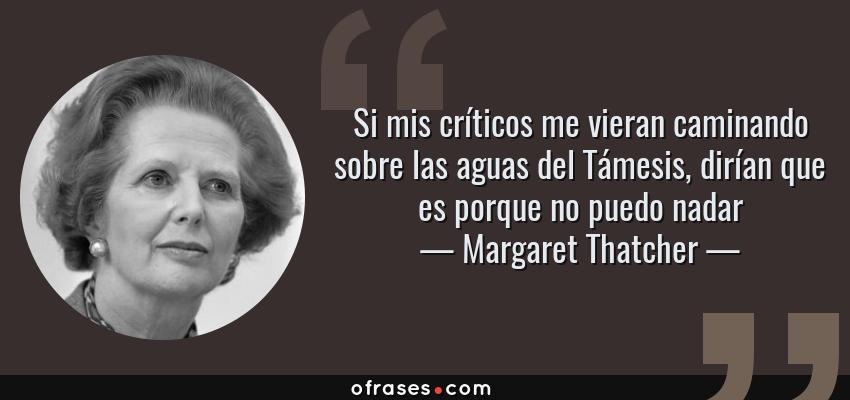 Frases de Margaret Thatcher - Si mis críticos me vieran caminando sobre las aguas del Támesis, dirían que es porque no puedo nadar