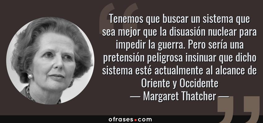 Frases de Margaret Thatcher - Tenemos que buscar un sistema que sea mejor que la disuasión nuclear para impedir la guerra. Pero sería una pretensión peligrosa insinuar que dicho sistema esté actualmente al alcance de Oriente y Occidente