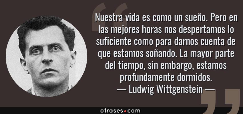 Frases de Ludwig Wittgenstein - Nuestra vida es como un sueño. Pero en las mejores horas nos despertamos lo suficiente como para darnos cuenta de que estamos soñando. La mayor parte del tiempo, sin embargo, estamos profundamente dormidos.