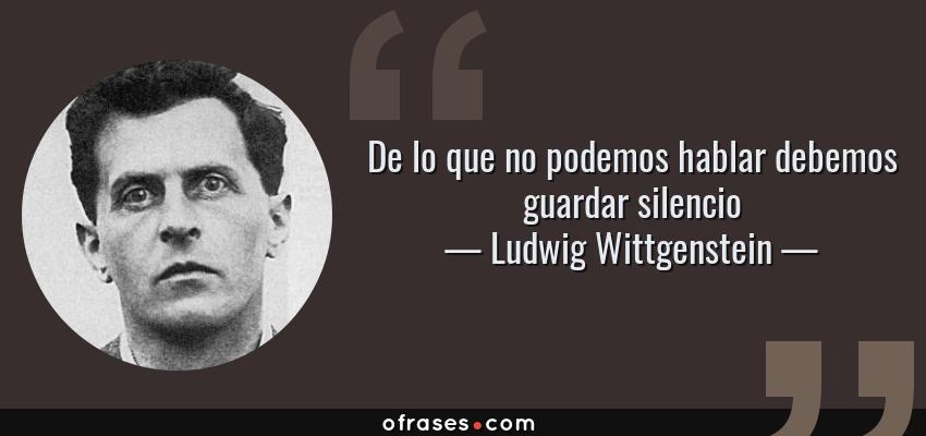 Frases de Ludwig Wittgenstein - De lo que no podemos hablar debemos guardar silencio