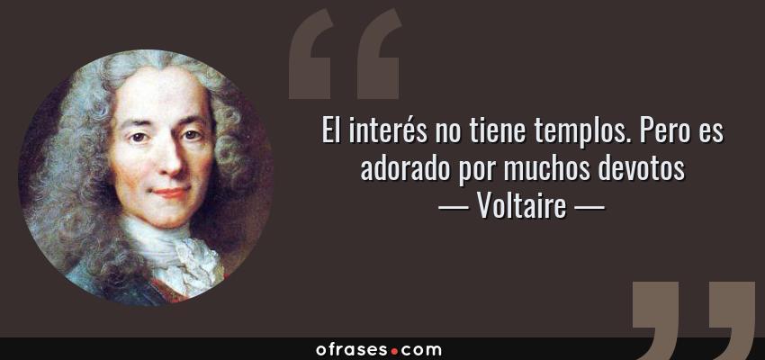 Frases de Voltaire - El interés no tiene templos. Pero es adorado por muchos devotos