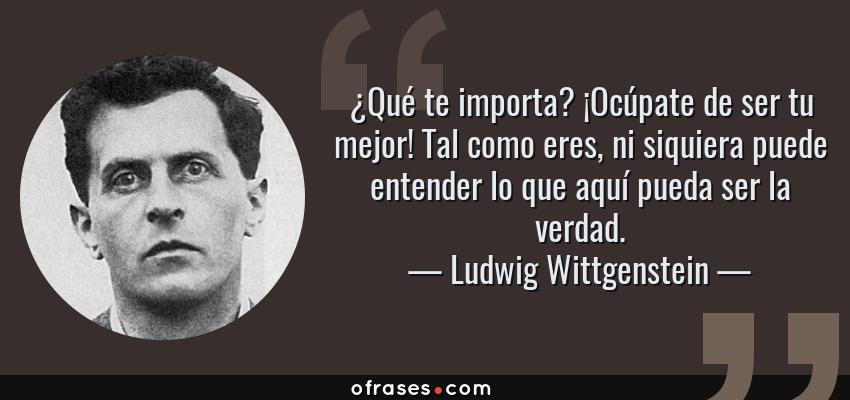 Frases de Ludwig Wittgenstein - ¿Qué te importa? ¡Ocúpate de ser tu mejor! Tal como eres, ni siquiera puede entender lo que aquí pueda ser la verdad.