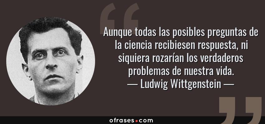 Frases de Ludwig Wittgenstein - Aunque todas las posibles preguntas de la ciencia recibiesen respuesta, ni siquiera rozarían los verdaderos problemas de nuestra vida.