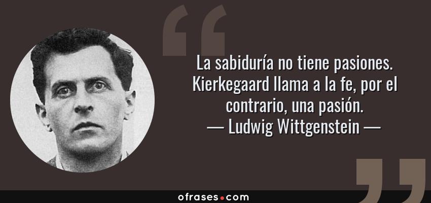 Frases de Ludwig Wittgenstein - La sabiduría no tiene pasiones. Kierkegaard llama a la fe, por el contrario, una pasión.