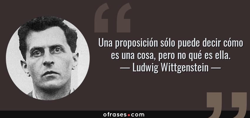 Frases de Ludwig Wittgenstein - Una proposición sólo puede decir cómo es una cosa, pero no qué es ella.
