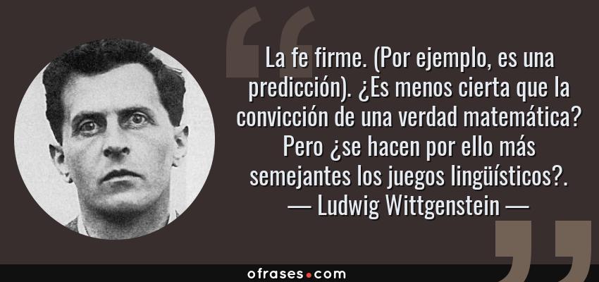 Frases de Ludwig Wittgenstein - La fe firme. (Por ejemplo, es una predicción). ¿Es menos cierta que la convicción de una verdad matemática? Pero ¿se hacen por ello más semejantes los juegos lingüísticos?.