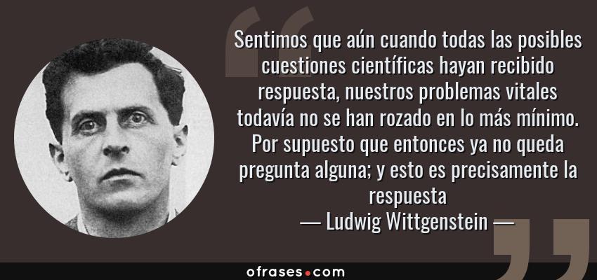 Frases de Ludwig Wittgenstein - Sentimos que aún cuando todas las posibles cuestiones científicas hayan recibido respuesta, nuestros problemas vitales todavía no se han rozado en lo más mínimo. Por supuesto que entonces ya no queda pregunta alguna; y esto es precisamente la respuesta