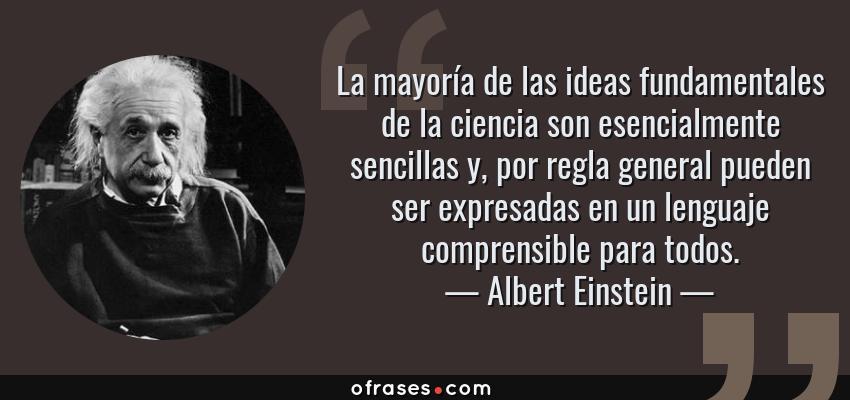 Frases de Albert Einstein - La mayoría de las ideas fundamentales de la ciencia son esencialmente sencillas y, por regla general pueden ser expresadas en un lenguaje comprensible para todos.